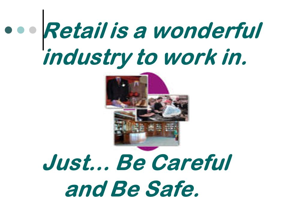 Retail is a wonderful industry to work in. Just… Be Careful and Be Safe.