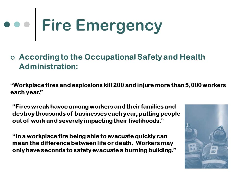 Fire Emergency According to the Occupational Safety and Health Administration: Workplace fires and explosions kill 200 and injure more than 5,000 workers each year. Fires wreak havoc among workers and their families and destroy thousands of businesses each year, putting people out of work and severely impacting their livelihoods. In a workplace fire being able to evacuate quickly can mean the difference between life or death.