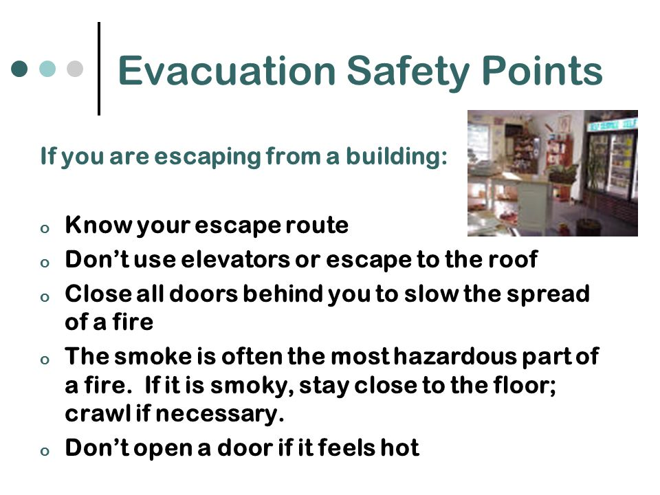 Evacuation Safety Points If you are escaping from a building: o Know your escape route o Don't use elevators or escape to the roof o Close all doors behind you to slow the spread of a fire o The smoke is often the most hazardous part of a fire.