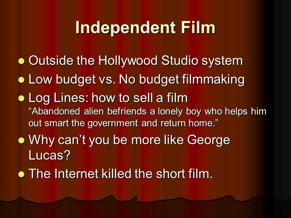 Independent Film Outside the Hollywood Studio system Outside the Hollywood Studio system Low budget vs.