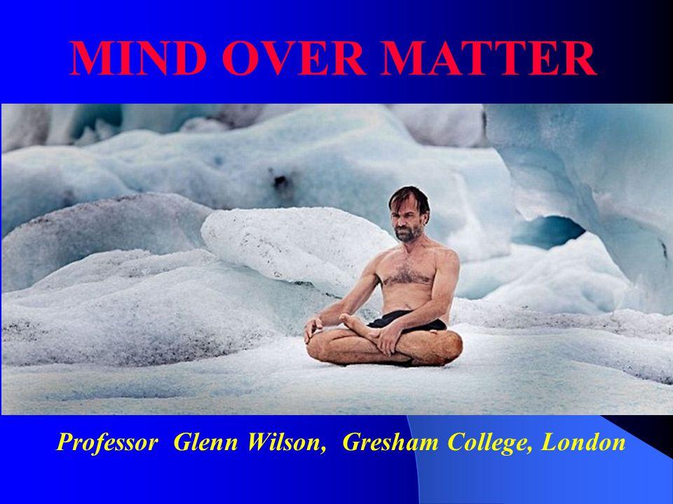 Professor Glenn Wilson, Gresham College, London MIND OVER MATTER