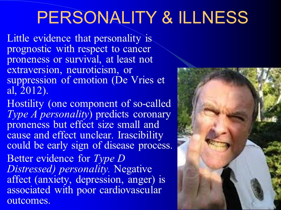 PERSONALITY & ILLNESS Little evidence that personality is prognostic with respect to cancer proneness or survival, at least not extraversion, neuroticism, or suppression of emotion (De Vries et al, 2012).