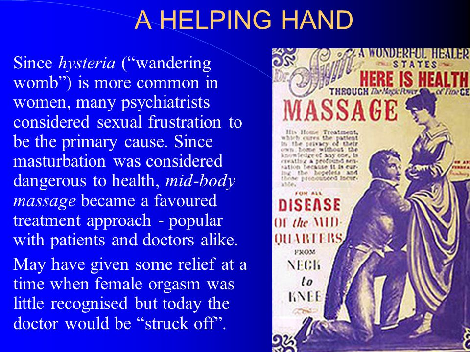 A HELPING HAND Since hysteria ( wandering womb ) is more common in women, many psychiatrists considered sexual frustration to be the primary cause.