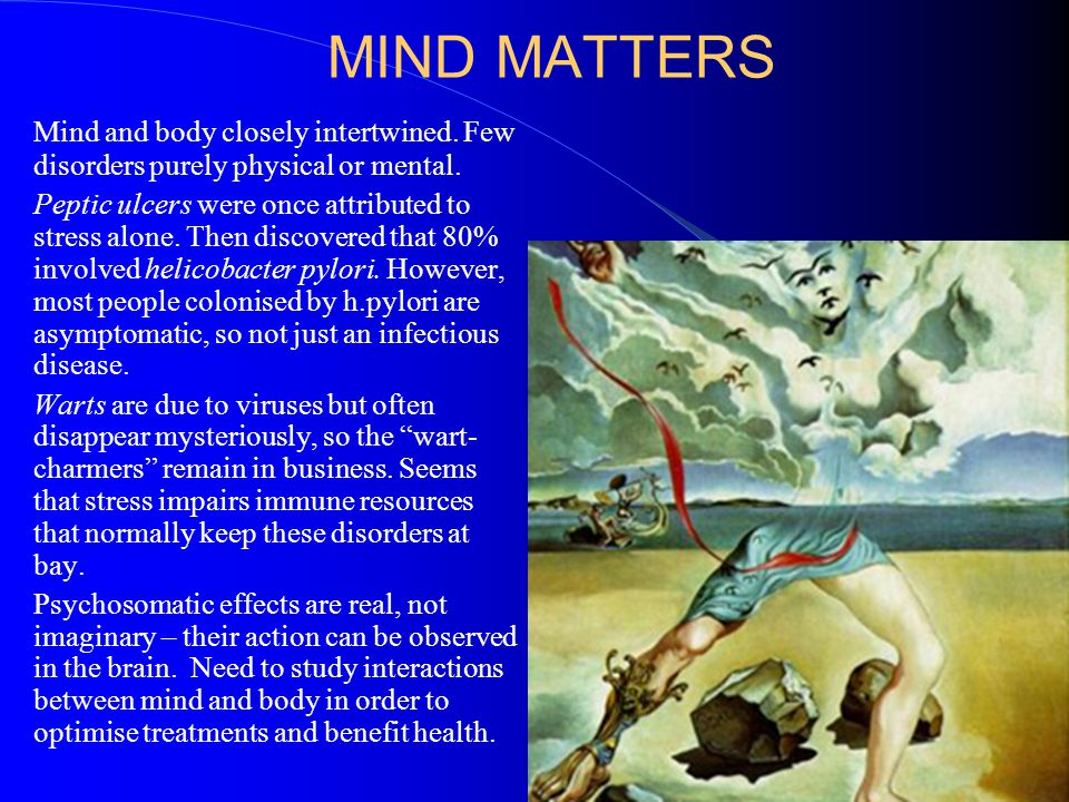 MIND MATTERS Mind and body closely intertwined. Few disorders purely physical or mental.