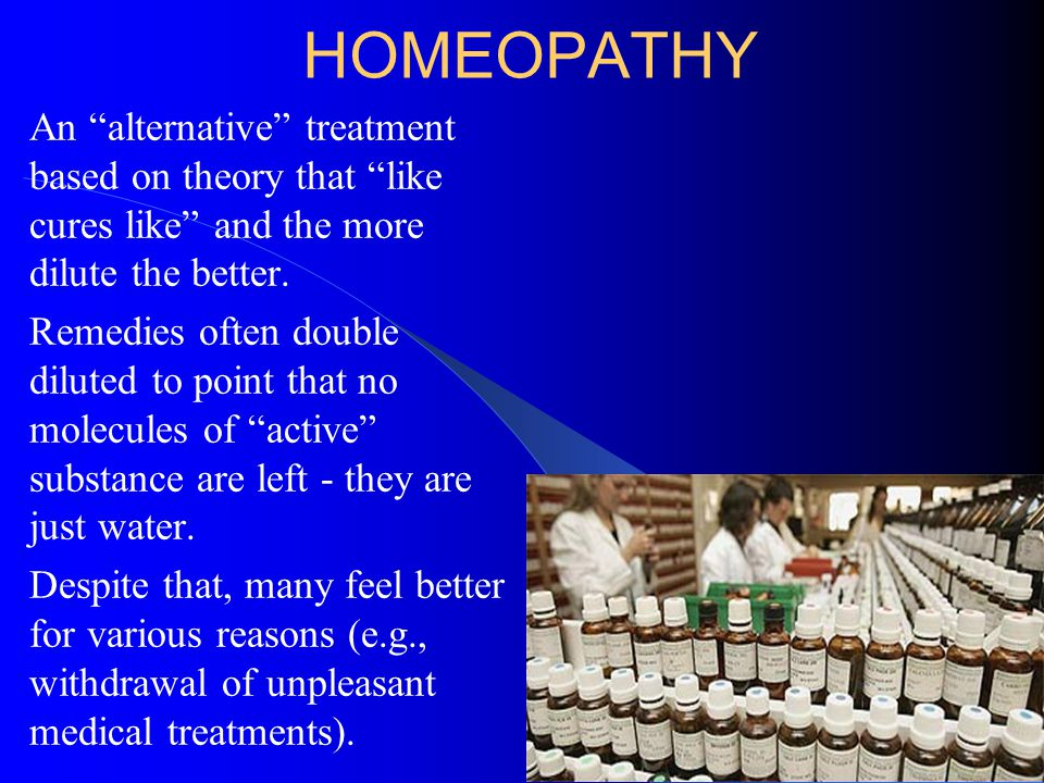 HOMEOPATHY An alternative treatment based on theory that like cures like and the more dilute the better.