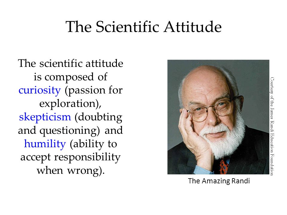 The Scientific Attitude The scientific attitude is composed of curiosity (passion for exploration), skepticism (doubting and questioning) and humility (ability to accept responsibility when wrong).