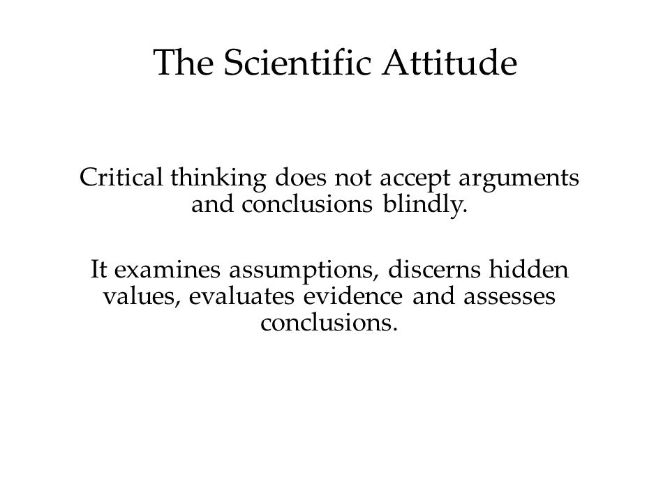 The Scientific Attitude Critical thinking does not accept arguments and conclusions blindly.