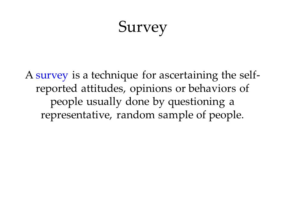 Survey A survey is a technique for ascertaining the self- reported attitudes, opinions or behaviors of people usually done by questioning a representative, random sample of people.