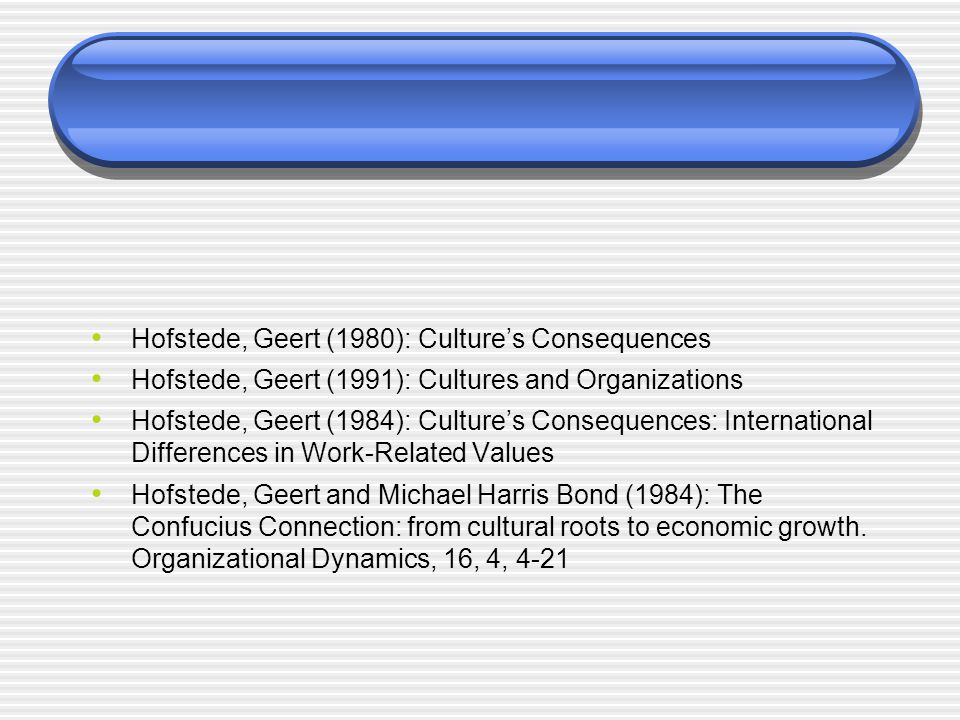 Hofstede, Geert (1980): Culture's Consequences Hofstede, Geert (1991): Cultures and Organizations Hofstede, Geert (1984): Culture's Consequences: International Differences in Work-Related Values Hofstede, Geert and Michael Harris Bond (1984): The Confucius Connection: from cultural roots to economic growth.