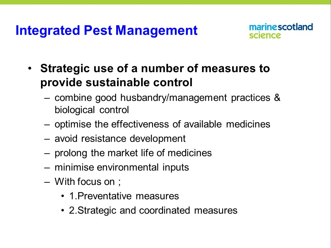 Integrated Pest Management Strategic use of a number of measures to provide sustainable control –combine good husbandry/management practices & biological control –optimise the effectiveness of available medicines –avoid resistance development –prolong the market life of medicines –minimise environmental inputs –With focus on ; 1.Preventative measures 2.Strategic and coordinated measures