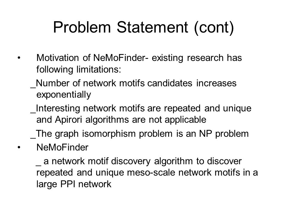 Problem Statement (cont) Motivation of NeMoFinder- existing research has following limitations: _Number of network motifs candidates increases exponentially _Interesting network motifs are repeated and unique and Apirori algorithms are not applicable _The graph isomorphism problem is an NP problem NeMoFinder _ a network motif discovery algorithm to discover repeated and unique meso-scale network motifs in a large PPI network