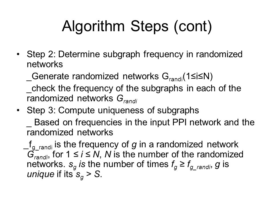 Algorithm Steps (cont) Step 2: Determine subgraph frequency in randomized networks _Generate randomized networks G randi (1≤i≤N) _check the frequency of the subgraphs in each of the randomized networks G randi Step 3: Compute uniqueness of subgraphs _ Based on frequencies in the input PPI network and the randomized networks _f g_randi is the frequency of g in a randomized network G randi, for 1 ≤ i ≤ N, N is the number of the randomized networks.