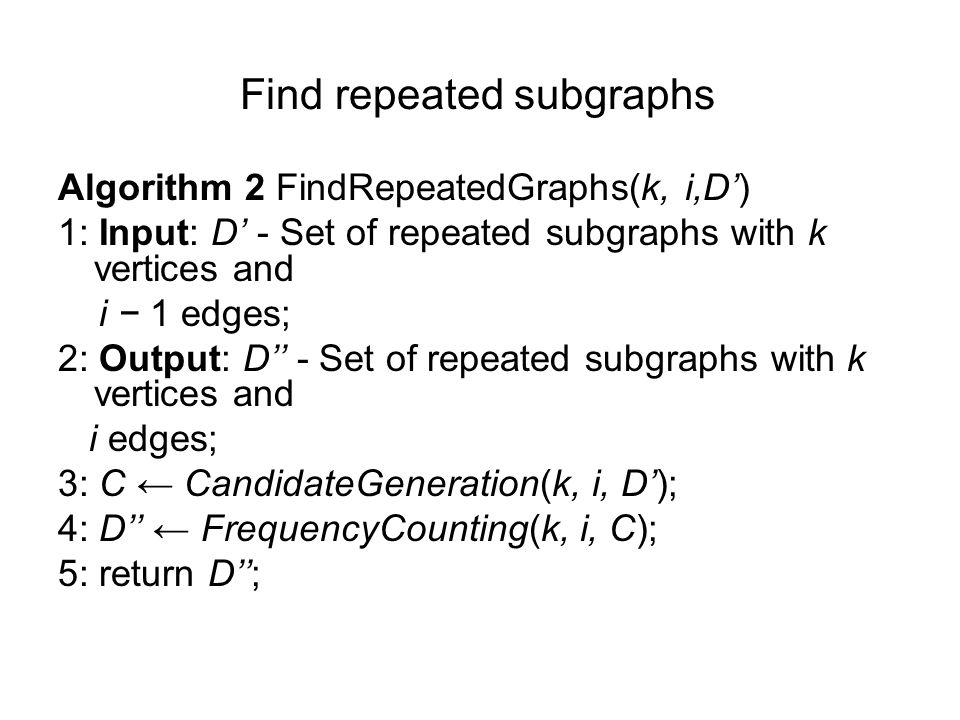 Find repeated subgraphs Algorithm 2 FindRepeatedGraphs(k, i,D') 1: Input: D' - Set of repeated subgraphs with k vertices and i − 1 edges; 2: Output: D'' - Set of repeated subgraphs with k vertices and i edges; 3: C ← CandidateGeneration(k, i, D'); 4: D'' ← FrequencyCounting(k, i, C); 5: return D'';