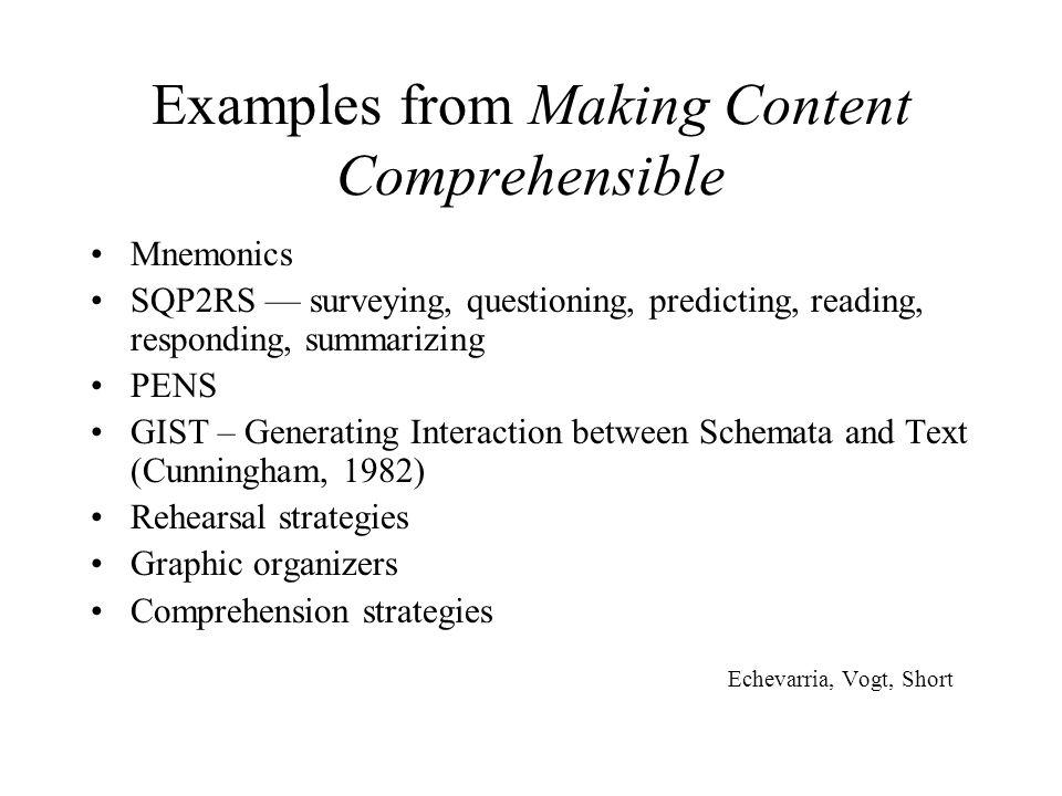 Examples from Making Content Comprehensible Mnemonics SQP2RS — surveying, questioning, predicting, reading, responding, summarizing PENS GIST – Generating Interaction between Schemata and Text (Cunningham, 1982) Rehearsal strategies Graphic organizers Comprehension strategies Echevarria, Vogt, Short