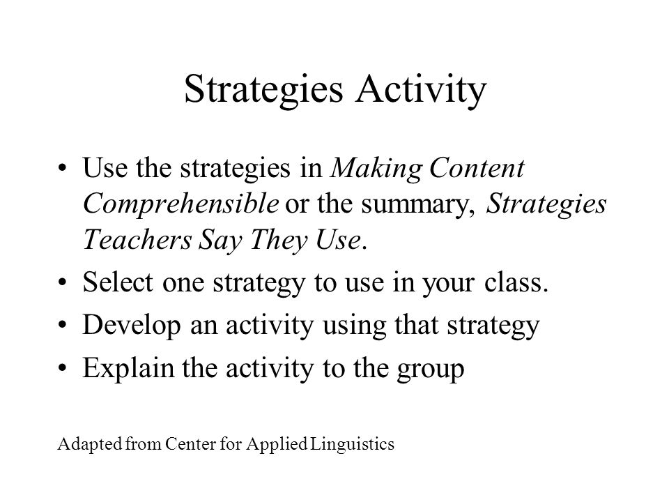 Strategies Activity Use the strategies in Making Content Comprehensible or the summary, Strategies Teachers Say They Use.