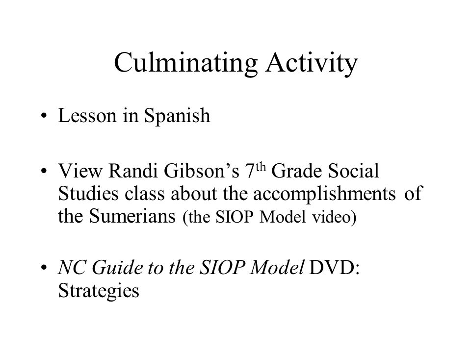 Culminating Activity Lesson in Spanish View Randi Gibson's 7 th Grade Social Studies class about the accomplishments of the Sumerians (the SIOP Model video) NC Guide to the SIOP Model DVD: Strategies
