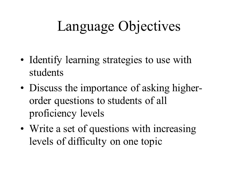 Language Objectives Identify learning strategies to use with students Discuss the importance of asking higher- order questions to students of all proficiency levels Write a set of questions with increasing levels of difficulty on one topic