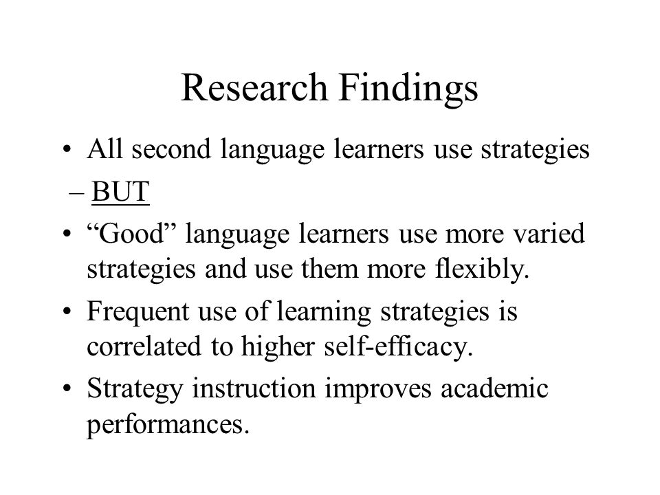 Research Findings All second language learners use strategies – BUT Good language learners use more varied strategies and use them more flexibly.