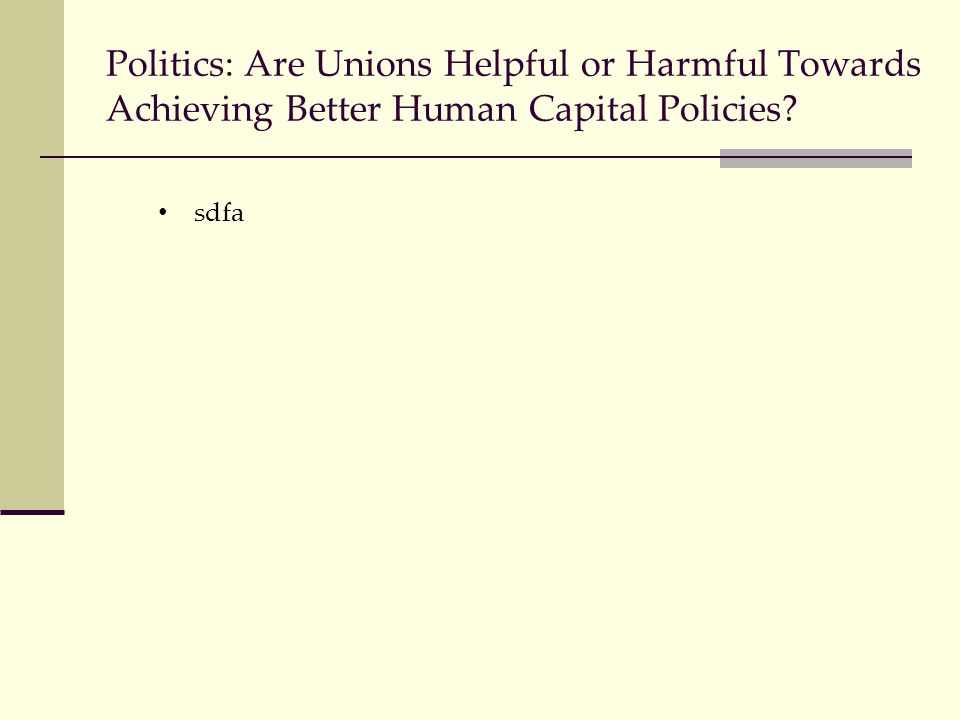 Politics: Are Unions Helpful or Harmful Towards Achieving Better Human Capital Policies? sdfa