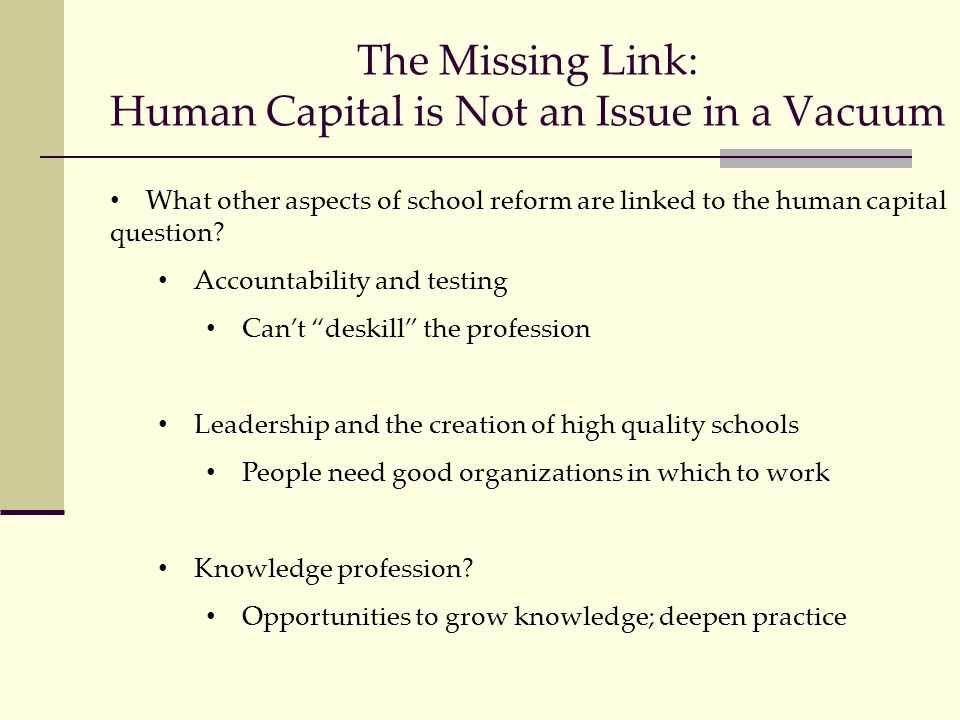 The Missing Link: Human Capital is Not an Issue in a Vacuum What other aspects of school reform are linked to the human capital question.