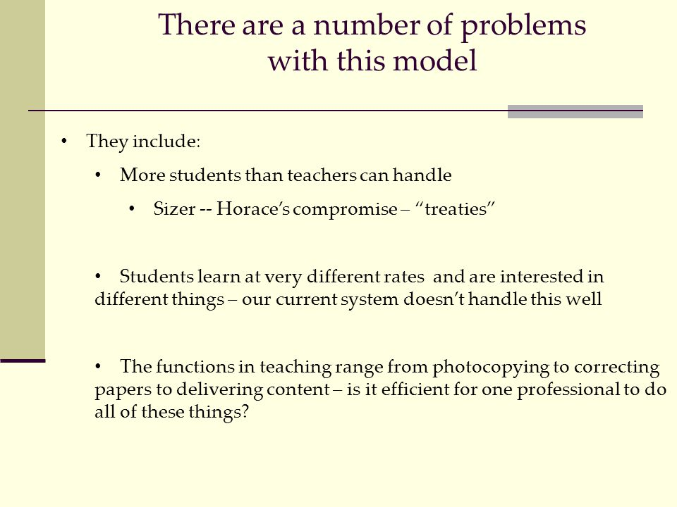 There are a number of problems with this model They include: More students than teachers can handle Sizer -- Horace's compromise – treaties Students learn at very different rates and are interested in different things – our current system doesn't handle this well The functions in teaching range from photocopying to correcting papers to delivering content – is it efficient for one professional to do all of these things?