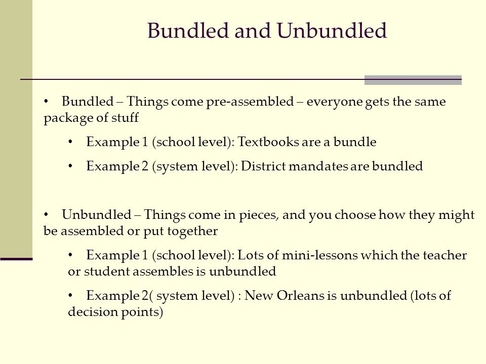 Bundled and Unbundled Bundled – Things come pre-assembled – everyone gets the same package of stuff Example 1 (school level): Textbooks are a bundle Example 2 (system level): District mandates are bundled Unbundled – Things come in pieces, and you choose how they might be assembled or put together Example 1 (school level): Lots of mini-lessons which the teacher or student assembles is unbundled Example 2( system level) : New Orleans is unbundled (lots of decision points)