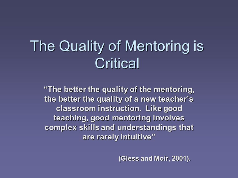 The Quality of Mentoring is Critical The better the quality of the mentoring, the better the quality of a new teacher's classroom instruction.