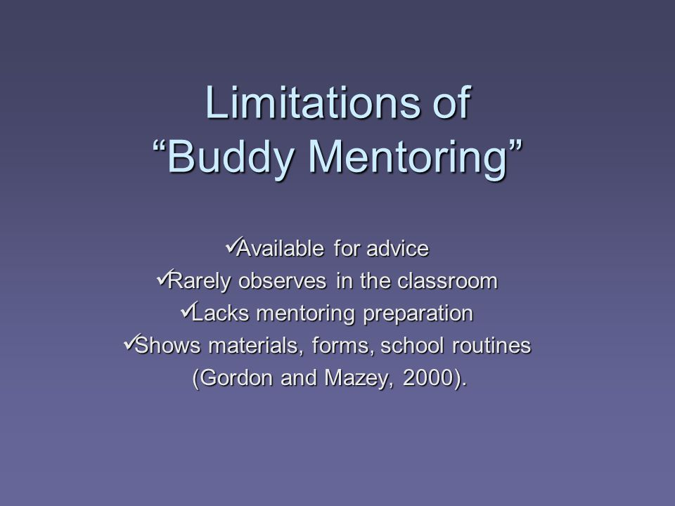 Limitations of Buddy Mentoring Available for advice Available for advice Rarely observes in the classroom Rarely observes in the classroom Lacks mentoring preparation Lacks mentoring preparation Shows materials, forms, school routines Shows materials, forms, school routines (Gordon and Mazey, 2000).