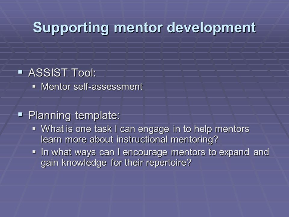 Supporting mentor development  ASSIST Tool:  Mentor self-assessment  Planning template:  What is one task I can engage in to help mentors learn more about instructional mentoring.