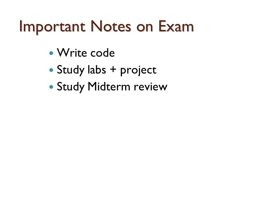 Important Notes on Exam Write code Study labs + project Study Midterm review