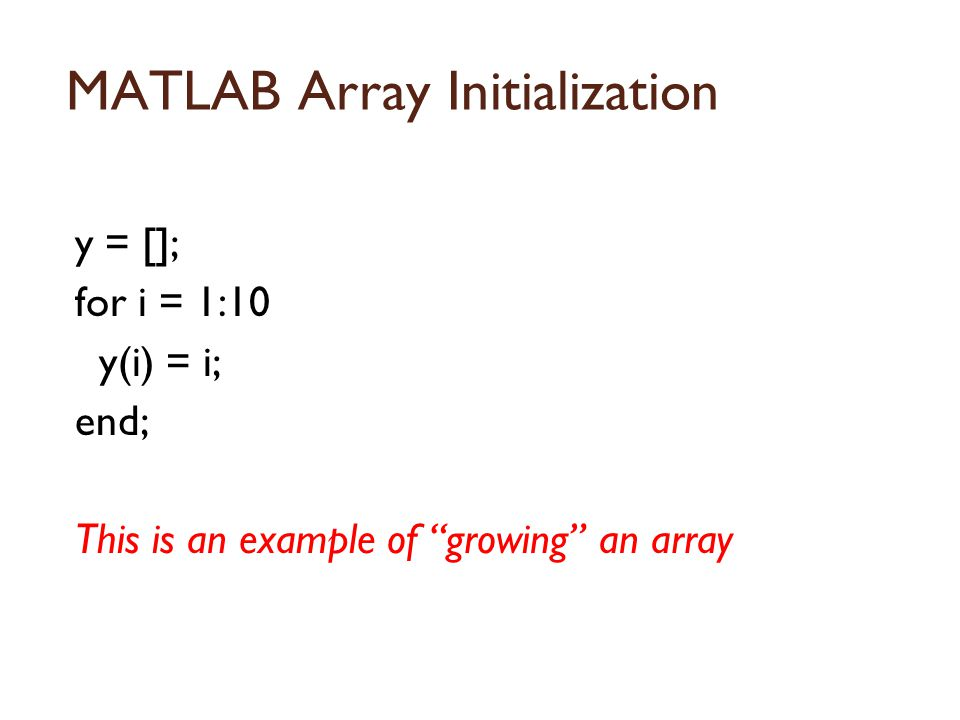 MATLAB Array Initialization y = []; for i = 1:10 y(i) = i; end; This is an example of growing an array
