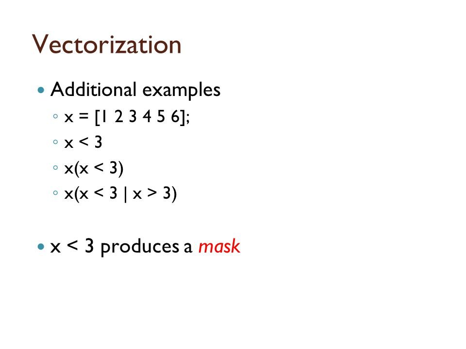 Masking Masking selects only certain elements of an array to perform an operation Masking uses an array of only 0's and 1's that is the same size as the argument ◦ y = x < 3 ◦ whos y ◦ y is a mask of x that selects only the elements that are less than 3