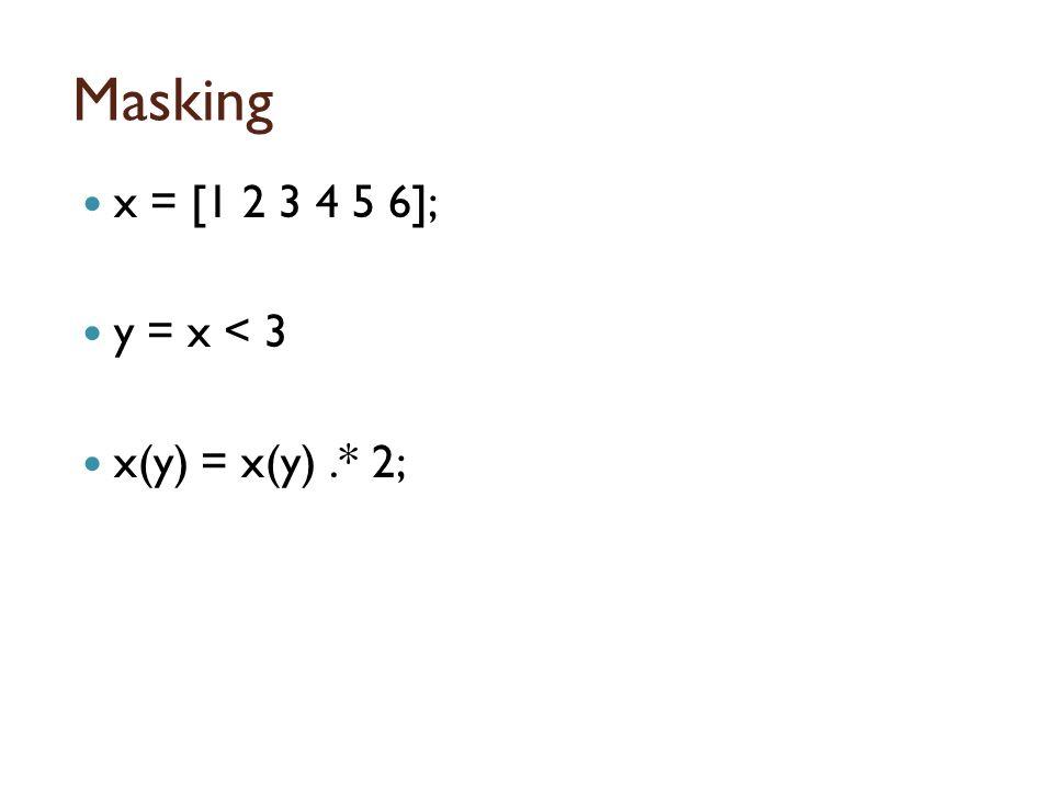 Masking x = [1 2 3 4 5 6]; y = x < 3 x(y) = x(y).* 2;