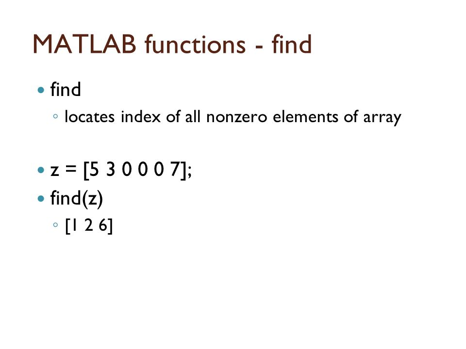MATLAB functions - find find ◦ locates index of all nonzero elements of array z = [5 3 0 0 0 7]; find(z) ◦ [1 2 6]