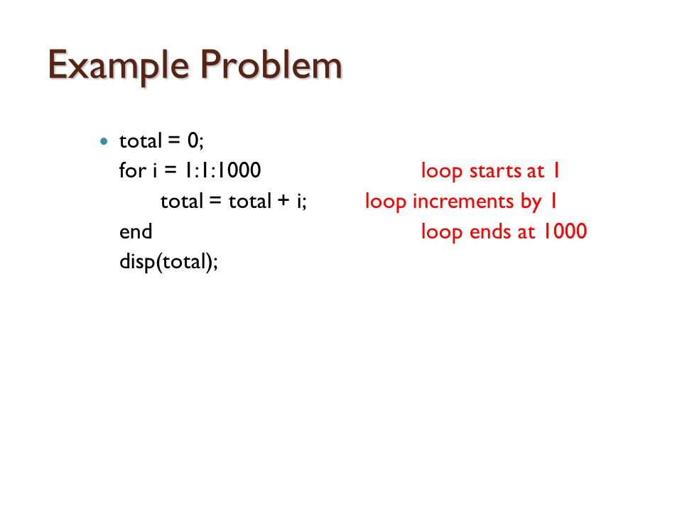 Example Problem total = 0; for i = 1:1:1000 loop starts at 1 total = total + i;loop increments by 1 end loop ends at 1000 disp(total);