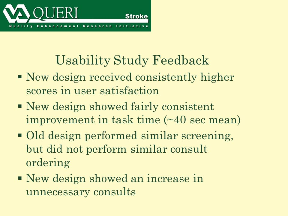 Usability Study Feedback  New design received consistently higher scores in user satisfaction  New design showed fairly consistent improvement in task time (~40 sec mean)  Old design performed similar screening, but did not perform similar consult ordering  New design showed an increase in unnecessary consults