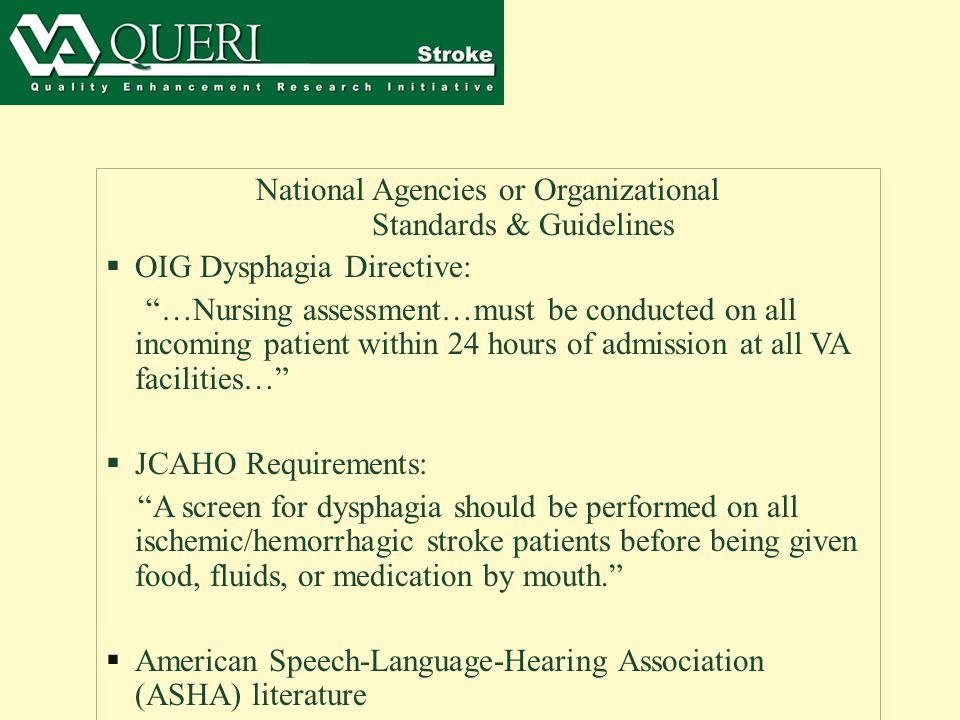 National Agencies or Organizational Standards & Guidelines  OIG Dysphagia Directive: …Nursing assessment…must be conducted on all incoming patient within 24 hours of admission at all VA facilities…  JCAHO Requirements: A screen for dysphagia should be performed on all ischemic/hemorrhagic stroke patients before being given food, fluids, or medication by mouth.  American Speech-Language-Hearing Association (ASHA) literature