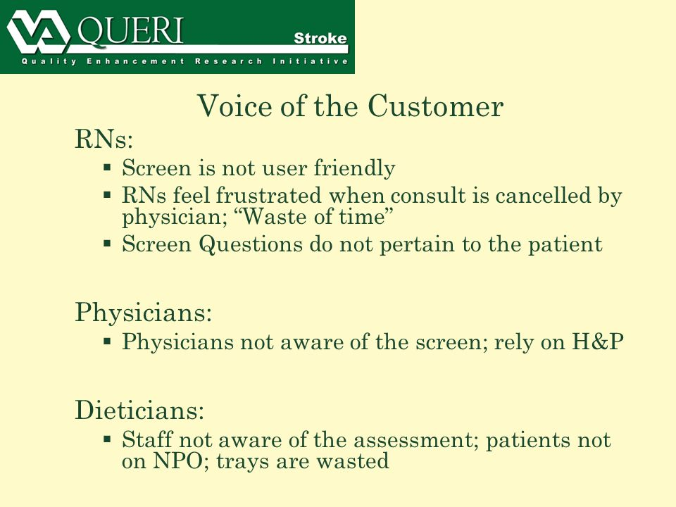 Voice of the Customer RNs:  Screen is not user friendly  RNs feel frustrated when consult is cancelled by physician; Waste of time  Screen Questions do not pertain to the patient Physicians:  Physicians not aware of the screen; rely on H&P Dieticians:  Staff not aware of the assessment; patients not on NPO; trays are wasted