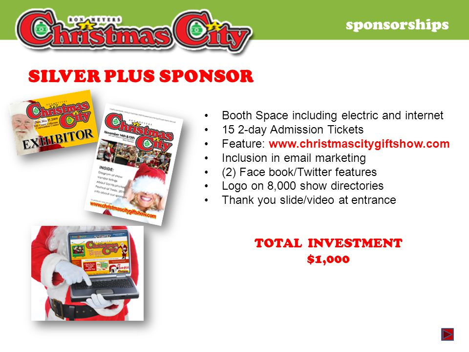 sponsorships SILVER PLUS SPONSOR Booth Space including electric and internet 15 2-day Admission Tickets Feature: www.christmascitygiftshow.com Inclusion in email marketing (2) Face book/Twitter features Logo on 8,000 show directories Thank you slide/video at entrance TOTAL INVESTMENT $1,000