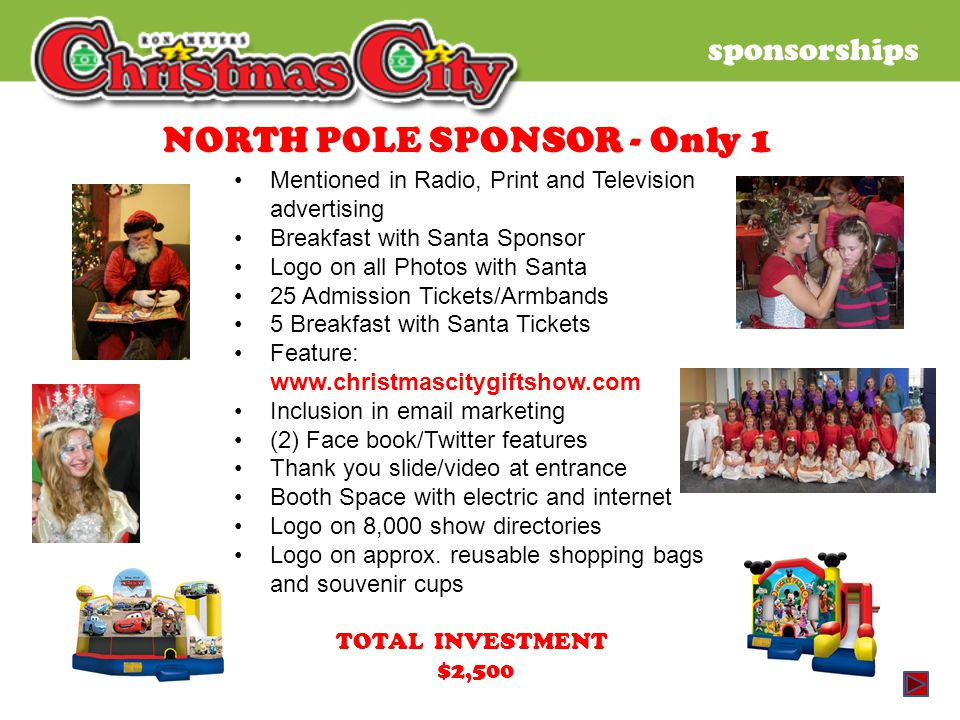 sponsorships NORTH POLE SPONSOR - Only 1 Mentioned in Radio, Print and Television advertising Breakfast with Santa Sponsor Logo on all Photos with Santa 25 Admission Tickets/Armbands 5 Breakfast with Santa Tickets Feature: www.christmascitygiftshow.com Inclusion in email marketing (2) Face book/Twitter features Thank you slide/video at entrance Booth Space with electric and internet Logo on 8,000 show directories Logo on approx.