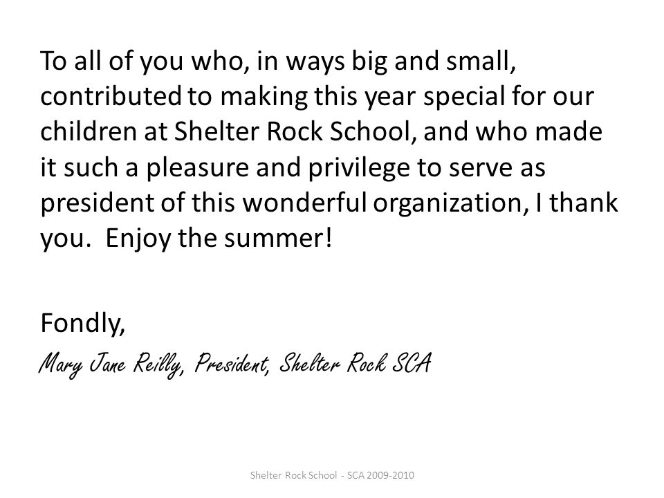 To all of you who, in ways big and small, contributed to making this year special for our children at Shelter Rock School, and who made it such a pleasure and privilege to serve as president of this wonderful organization, I thank you.