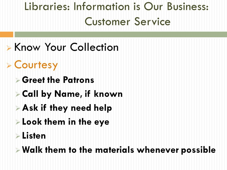 Libraries: Information is Our Business: Customer Service  Be Solution Oriented  Focus on what we can do & not on what we can't  Check back (Have they found what they needed.