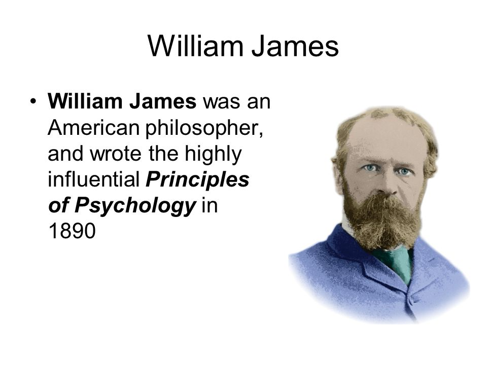 William James William James was an American philosopher, and wrote the highly influential Principles of Psychology in 1890