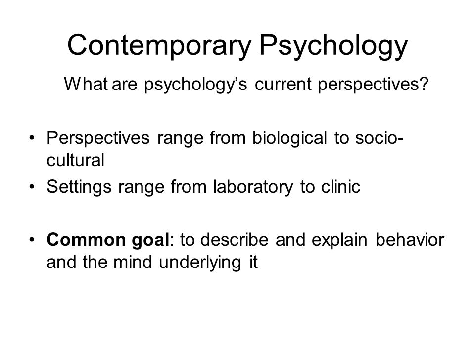 Contemporary Psychology What are psychology's current perspectives.