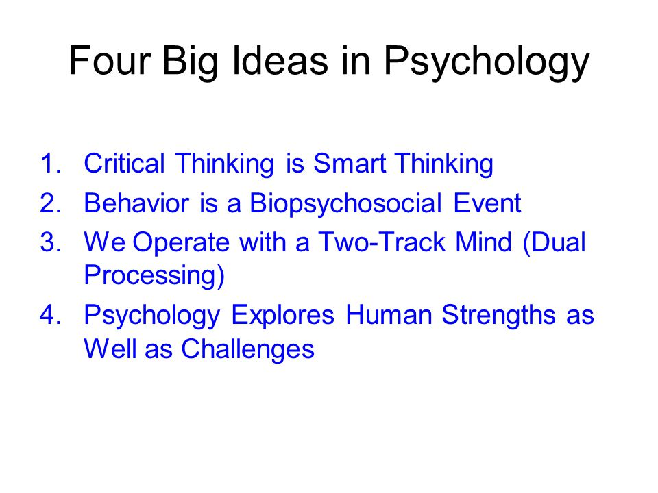 Four Big Ideas in Psychology 1.Critical Thinking is Smart Thinking 2.Behavior is a Biopsychosocial Event 3.