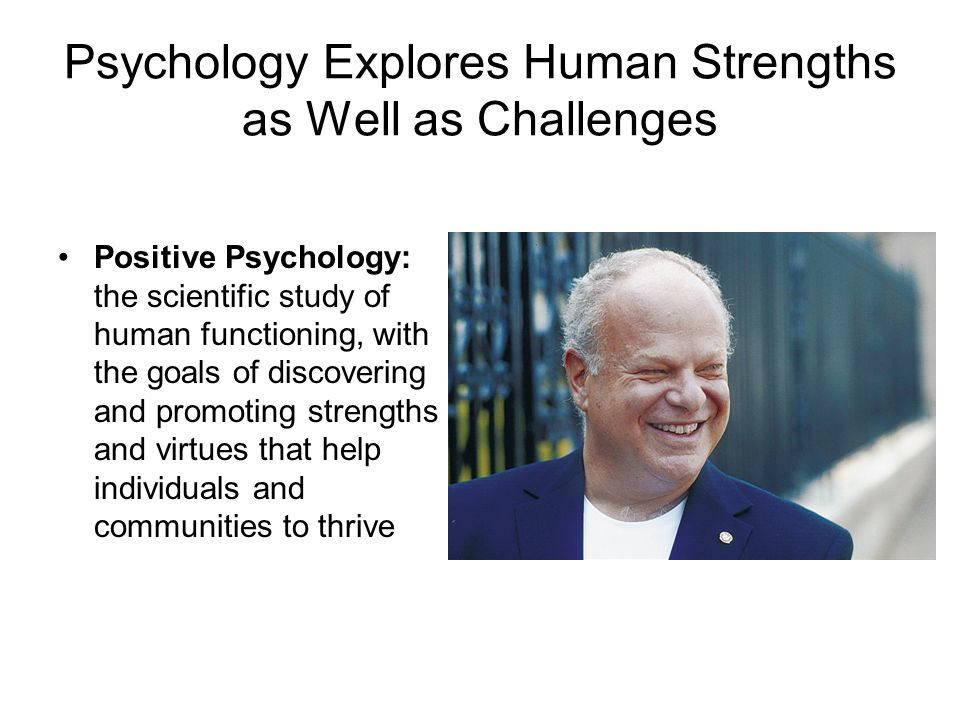 Psychology Explores Human Strengths as Well as Challenges Positive Psychology: the scientific study of human functioning, with the goals of discovering and promoting strengths and virtues that help individuals and communities to thrive