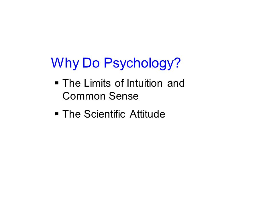 Why Do Psychology  The Limits of Intuition and Common Sense  The Scientific Attitude