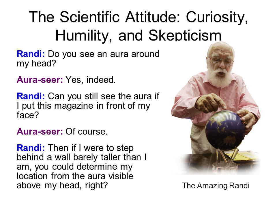 The Scientific Attitude: Curiosity, Humility, and Skepticism Randi: Do you see an aura around my head.
