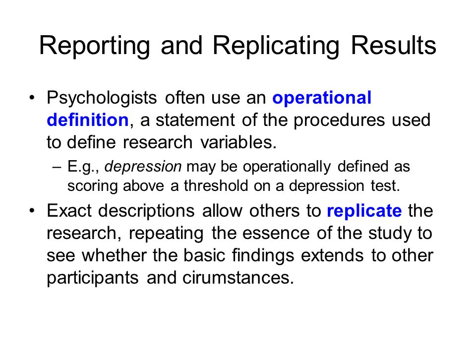 Reporting and Replicating Results Psychologists often use an operational definition, a statement of the procedures used to define research variables.
