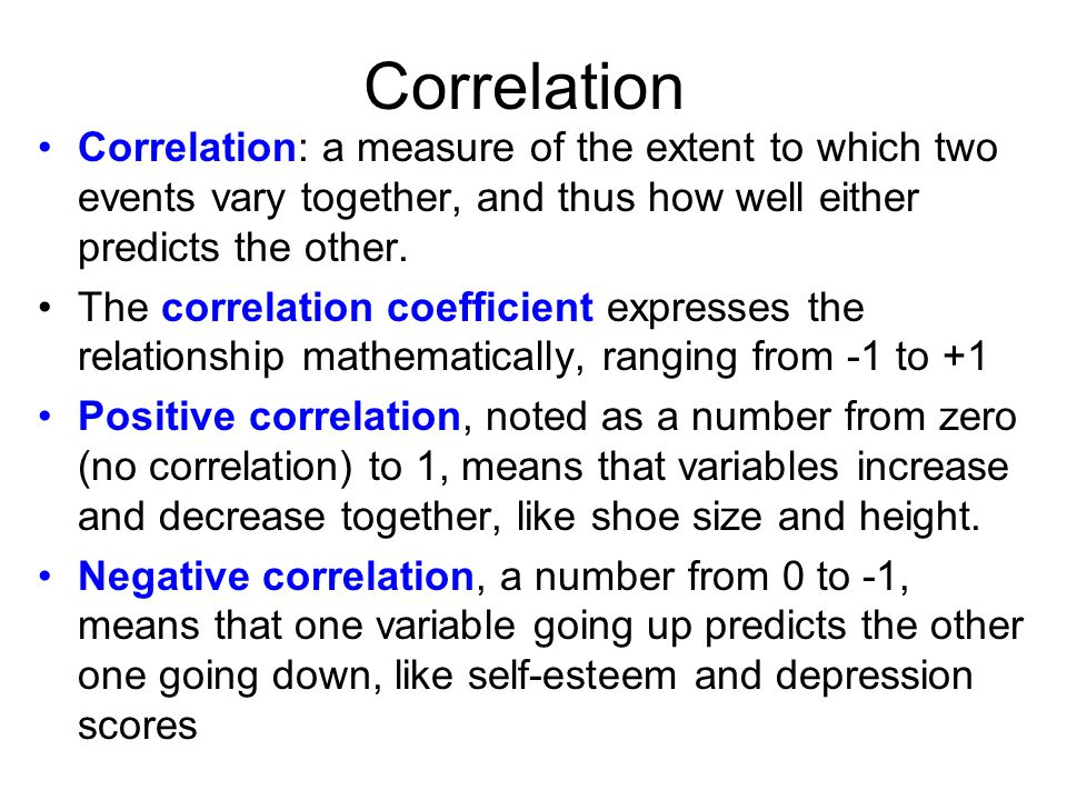 Correlation Correlation: a measure of the extent to which two events vary together, and thus how well either predicts the other.